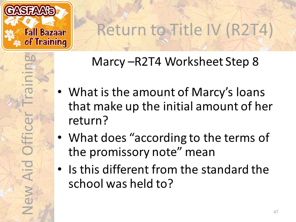 New Aid Officer Training Return to Title IV (R2T4) Marcy –R2T4 Worksheet Step 8 47 What is the amount of Marcy's loans that make up the initial amount of her return.