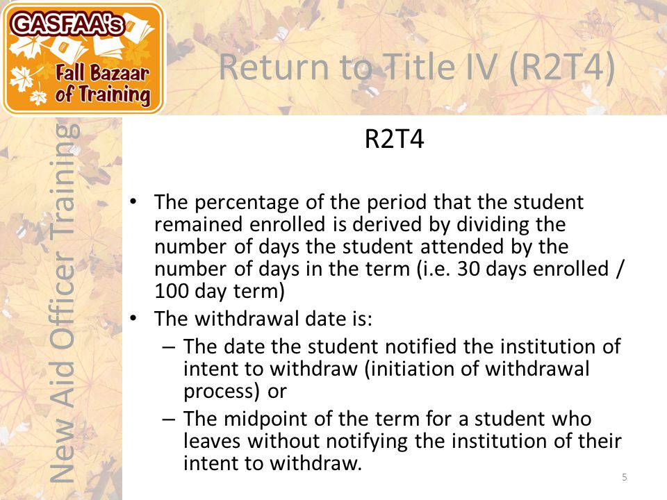 New Aid Officer Training Return to Title IV (R2T4) The percentage of the period that the student remained enrolled is derived by dividing the number of days the student attended by the number of days in the term (i.e.