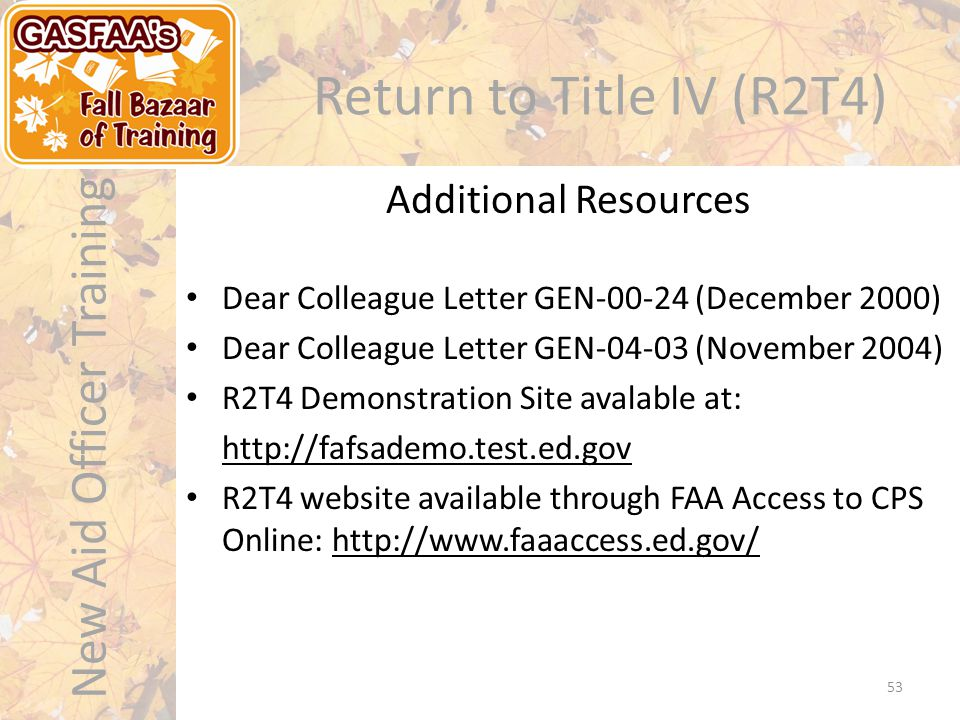 New Aid Officer Training Return to Title IV (R2T4) Dear Colleague Letter GEN-00-24 (December 2000) Dear Colleague Letter GEN-04-03 (November 2004) R2T4 Demonstration Site avalable at: http://fafsademo.test.ed.gov R2T4 website available through FAA Access to CPS Online: http://www.faaaccess.ed.gov/ Additional Resources 53
