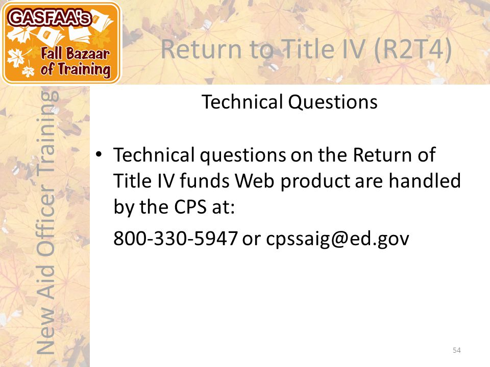 New Aid Officer Training Return to Title IV (R2T4) Technical questions on the Return of Title IV funds Web product are handled by the CPS at: 800-330-5947 or cpssaig@ed.gov Technical Questions 54