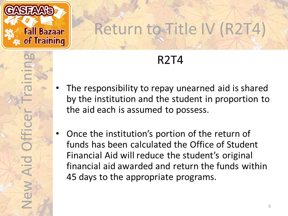 New Aid Officer Training Return to Title IV (R2T4) The responsibility to repay unearned aid is shared by the institution and the student in proportion to the aid each is assumed to possess.
