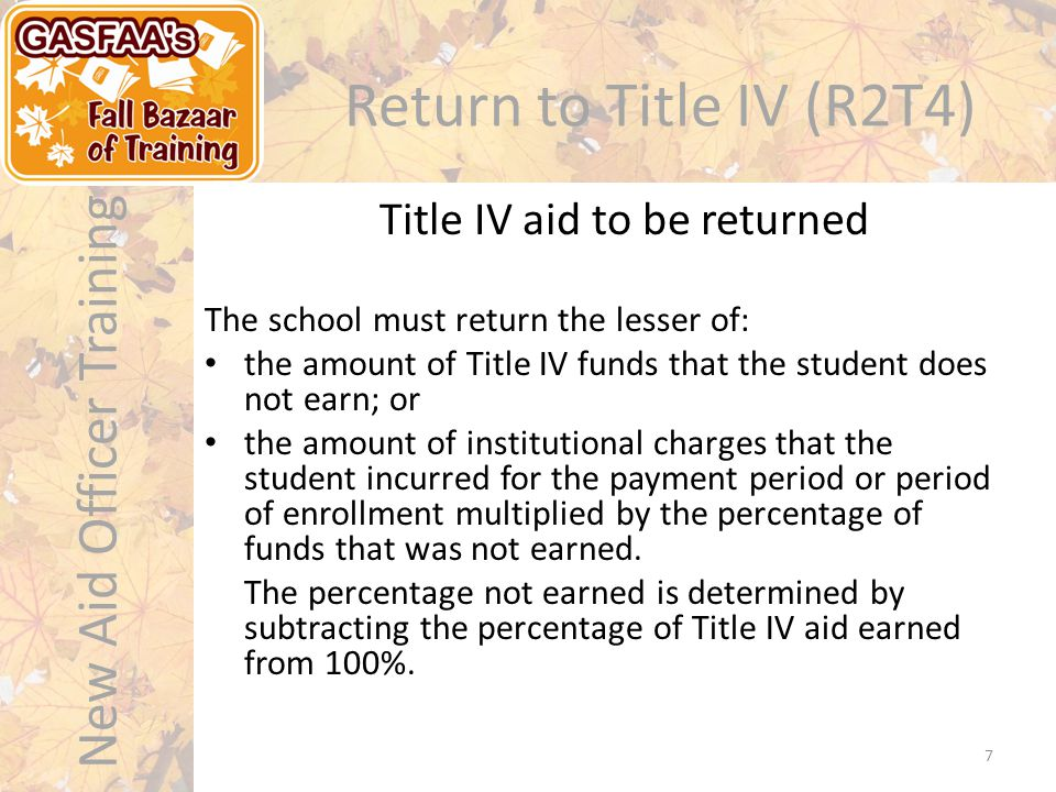 New Aid Officer Training Return to Title IV (R2T4) The school must return the lesser of: the amount of Title IV funds that the student does not earn; or the amount of institutional charges that the student incurred for the payment period or period of enrollment multiplied by the percentage of funds that was not earned.