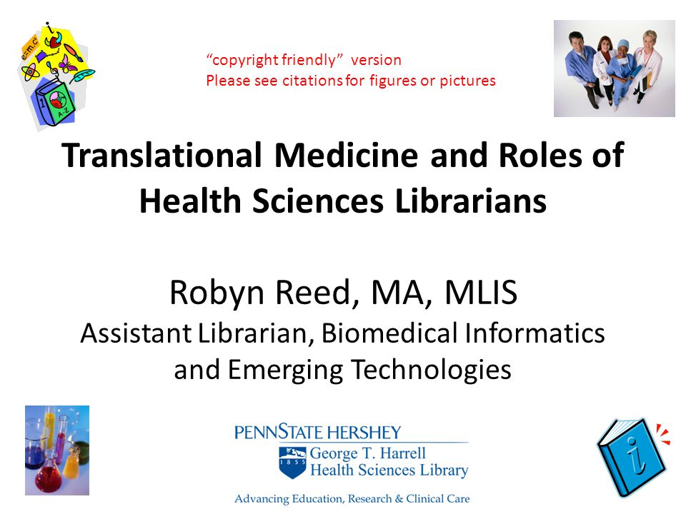 Translational Medicine and Roles of Health Sciences Librarians Robyn Reed, MA, MLIS Assistant Librarian, Biomedical Informatics and Emerging Technolog