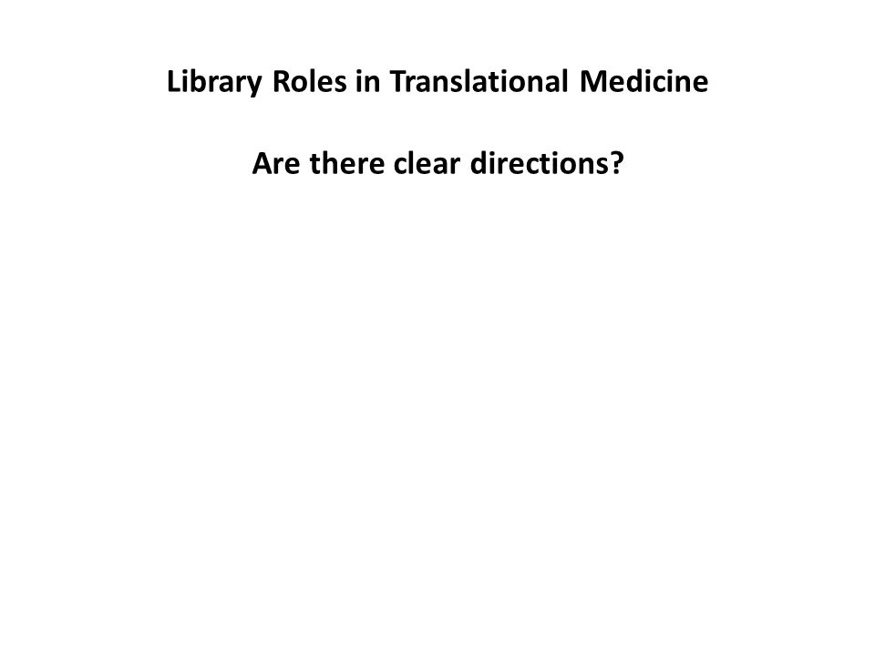 Library Roles in Translational Medicine Are there clear directions?