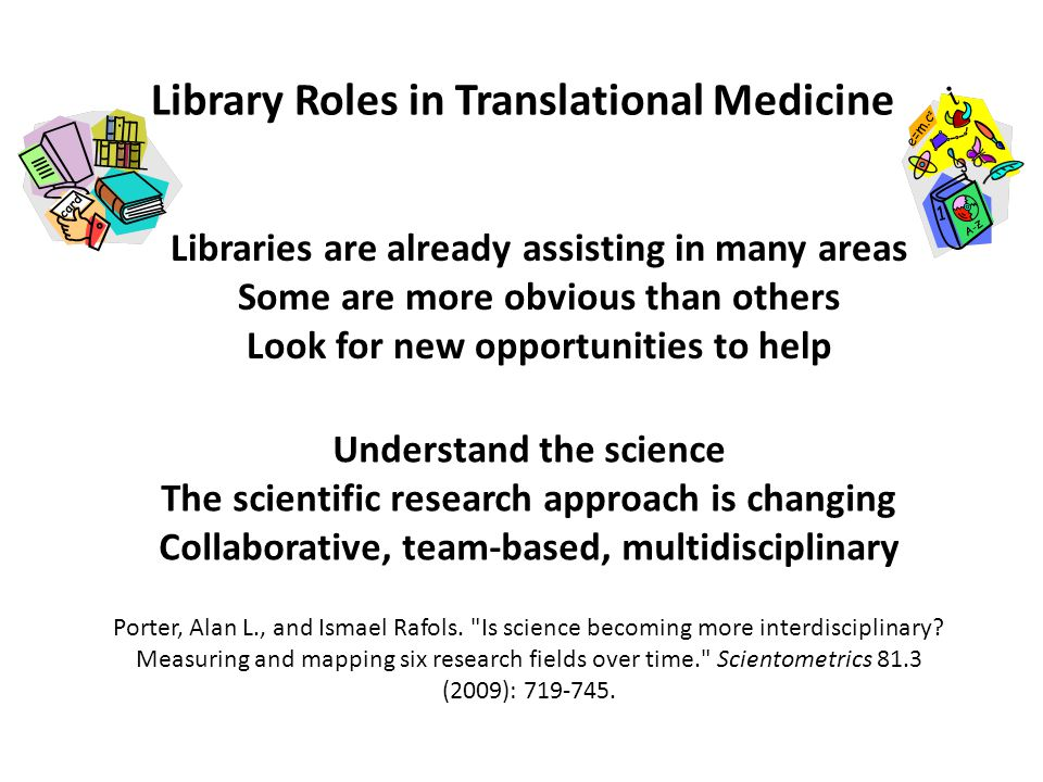 Library Roles in Translational Medicine Libraries are already assisting in many areas Some are more obvious than others Look for new opportunities to help Understand the science The scientific research approach is changing Collaborative, team-based, multidisciplinary Porter, Alan L., and Ismael Rafols.