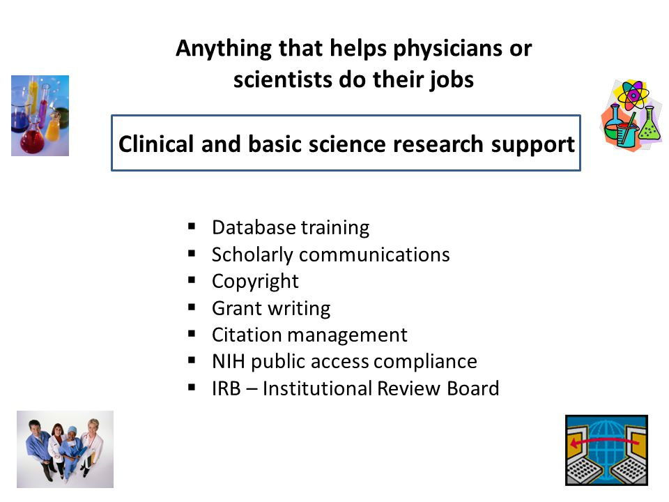 Anything that helps physicians or scientists do their jobs Clinical and basic science research support  Database training  Scholarly communications  Copyright  Grant writing  Citation management  NIH public access compliance  IRB – Institutional Review Board