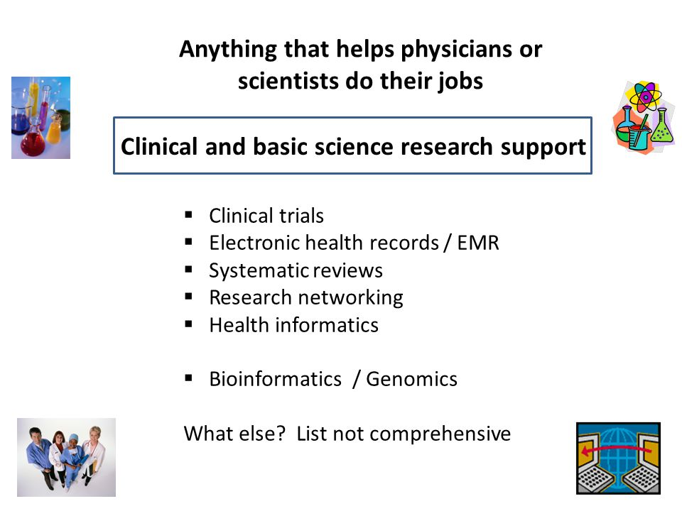 Anything that helps physicians or scientists do their jobs Clinical and basic science research support  Clinical trials  Electronic health records /