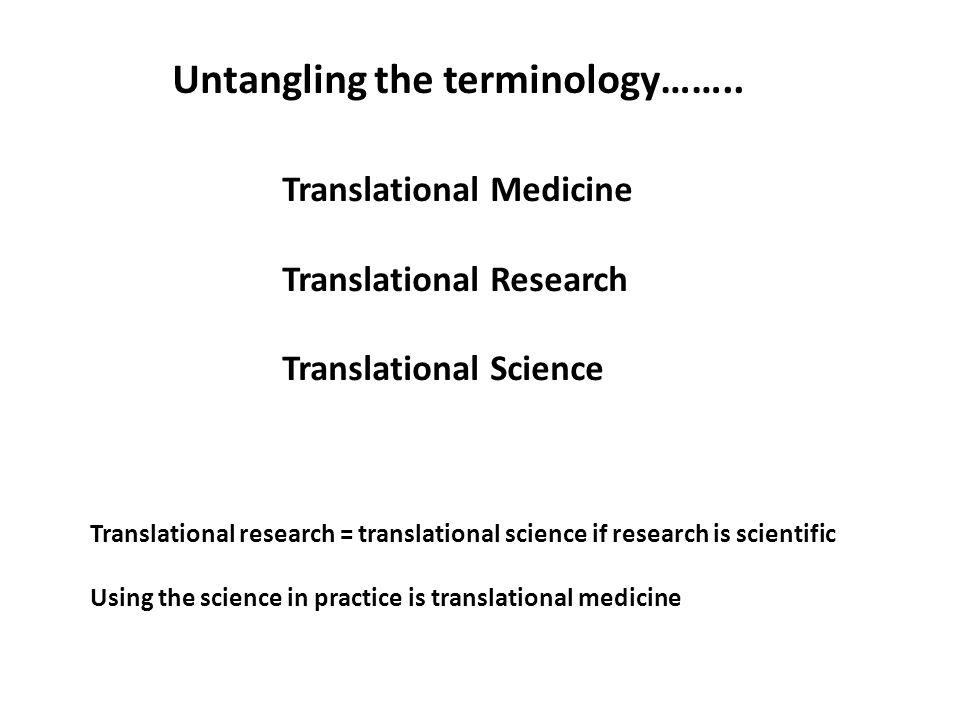 Untangling the terminology…….. Translational Medicine Translational Research Translational Science Translational research = translational science if r