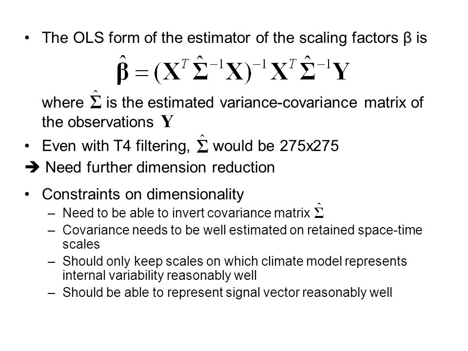 The OLS form of the estimator of the scaling factors β is where is the estimated variance-covariance matrix of the observations Y Even with T4 filtering, would be 275x275  Need further dimension reduction Constraints on dimensionality –Need to be able to invert covariance matrix –Covariance needs to be well estimated on retained space-time scales –Should only keep scales on which climate model represents internal variability reasonably well –Should be able to represent signal vector reasonably well