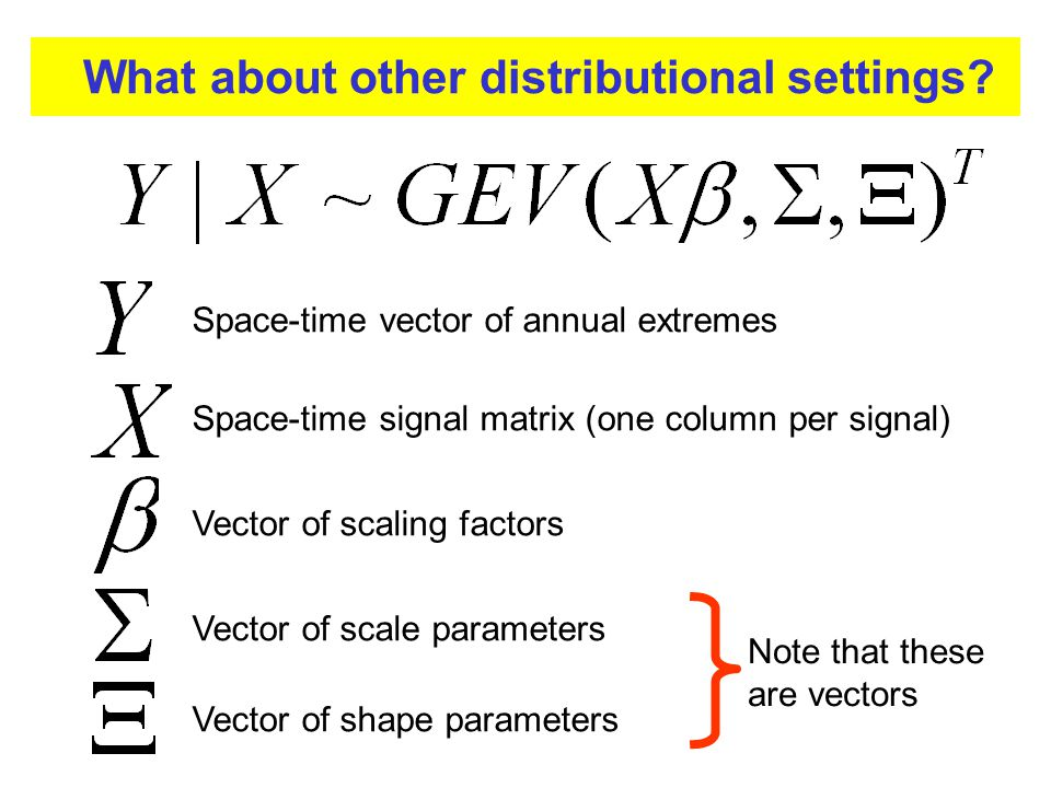 Space-time vector of annual extremes Space-time signal matrix (one column per signal) Vector of scaling factors Vector of scale parameters Vector of shape parameters Note that these are vectors What about other distributional settings