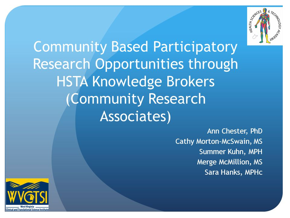 Community Based Participatory Research Opportunities through HSTA Knowledge Brokers (Community Research Associates) Ann Chester, PhD Cathy Morton-McSwain, MS Summer Kuhn, MPH Merge McMillion, MS Sara Hanks, MPHc