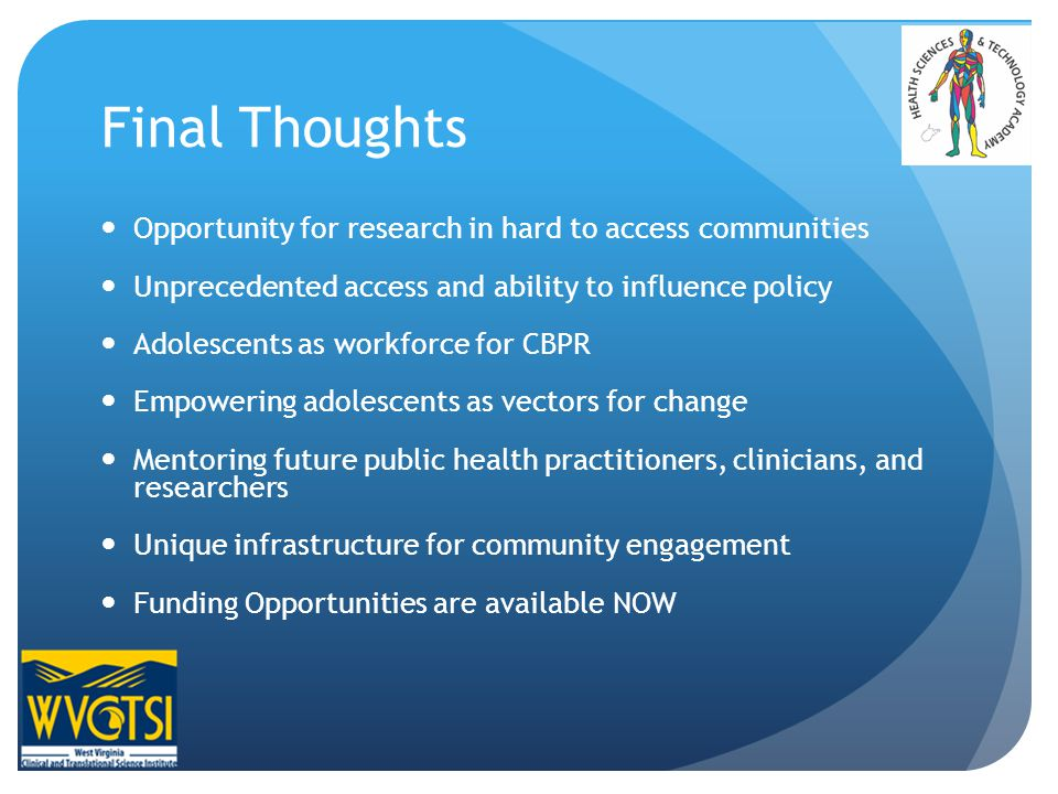 Final Thoughts Opportunity for research in hard to access communities Unprecedented access and ability to influence policy Adolescents as workforce for CBPR Empowering adolescents as vectors for change Mentoring future public health practitioners, clinicians, and researchers Unique infrastructure for community engagement Funding Opportunities are available NOW
