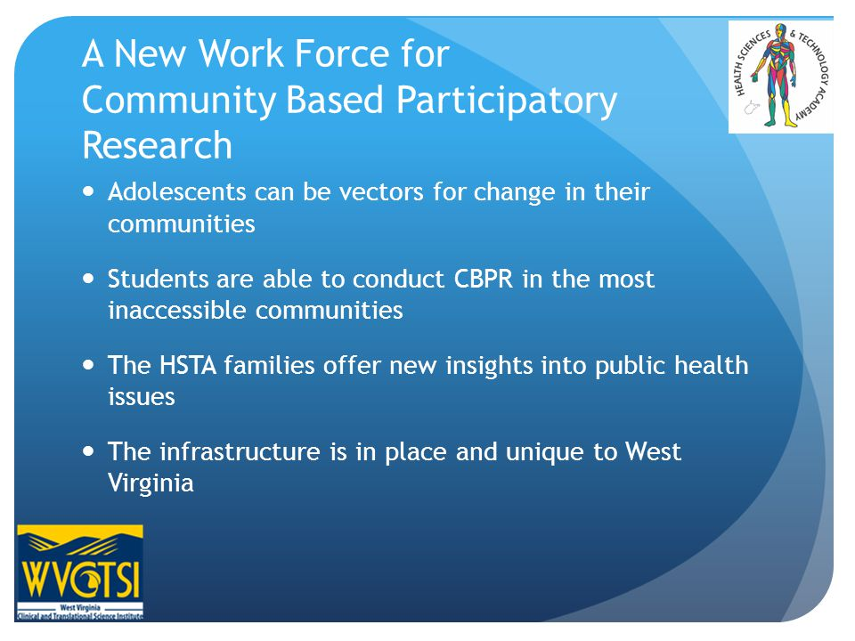 A New Work Force for Community Based Participatory Research Adolescents can be vectors for change in their communities Students are able to conduct CBPR in the most inaccessible communities The HSTA families offer new insights into public health issues The infrastructure is in place and unique to West Virginia