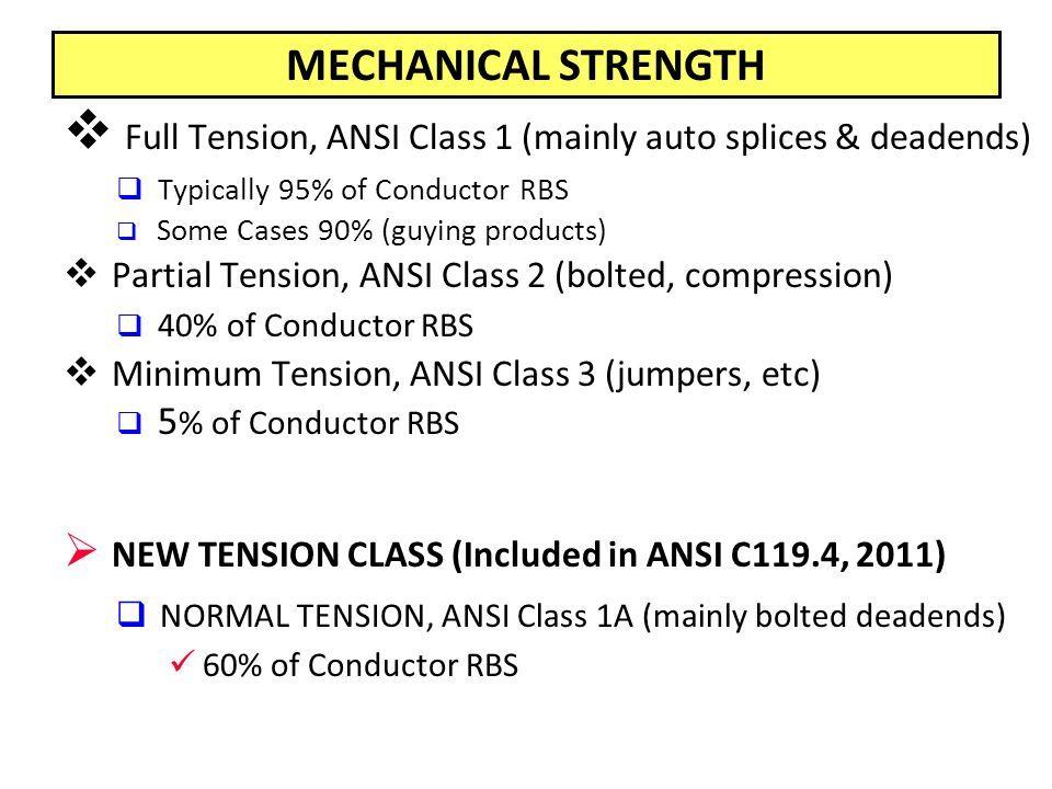 MECHANICAL STRENGTH  Full Tension, ANSI Class 1 (mainly auto splices & deadends)  Typically 95% of Conductor RBS  Some Cases 90% (guying products)  Partial Tension, ANSI Class 2 (bolted, compression)  40% of Conductor RBS  Minimum Tension, ANSI Class 3 (jumpers, etc)  5 % of Conductor RBS  NEW TENSION CLASS (Included in ANSI C119.4, 2011)  NORMAL TENSION, ANSI Class 1A (mainly bolted deadends) 60% of Conductor RBS