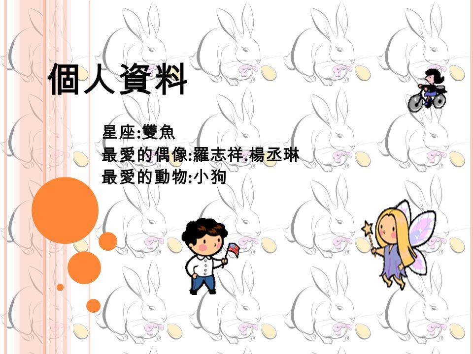 個人資料 星座 : 雙魚 最愛的偶像 : 羅志祥. 楊丞琳 最愛的動物 : 小狗