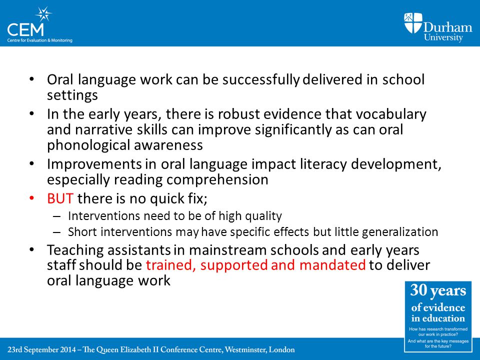 Oral language work can be successfully delivered in school settings In the early years, there is robust evidence that vocabulary and narrative skills can improve significantly as can oral phonological awareness Improvements in oral language impact literacy development, especially reading comprehension BUT there is no quick fix; – Interventions need to be of high quality – Short interventions may have specific effects but little generalization Teaching assistants in mainstream schools and early years staff should be trained, supported and mandated to deliver oral language work