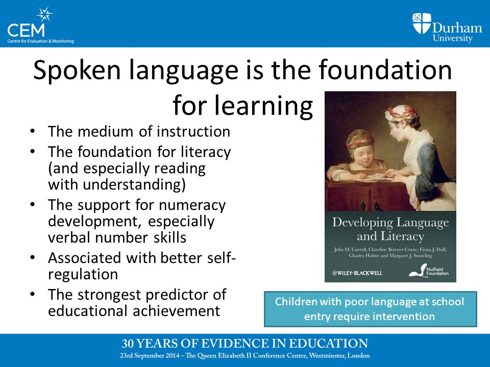 Spoken language is the foundation for learning The medium of instruction The foundation for literacy (and especially reading with understanding) The support for numeracy development, especially verbal number skills Associated with better self- regulation The strongest predictor of educational achievement Children with poor language at school entry require intervention