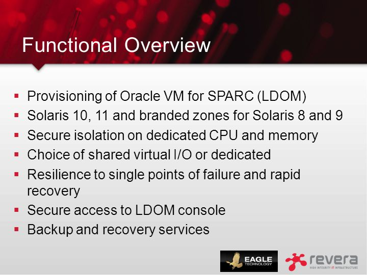 Functional Overview  Provisioning of Oracle VM for SPARC (LDOM)  Solaris 10, 11 and branded zones for Solaris 8 and 9  Secure isolation on dedicate