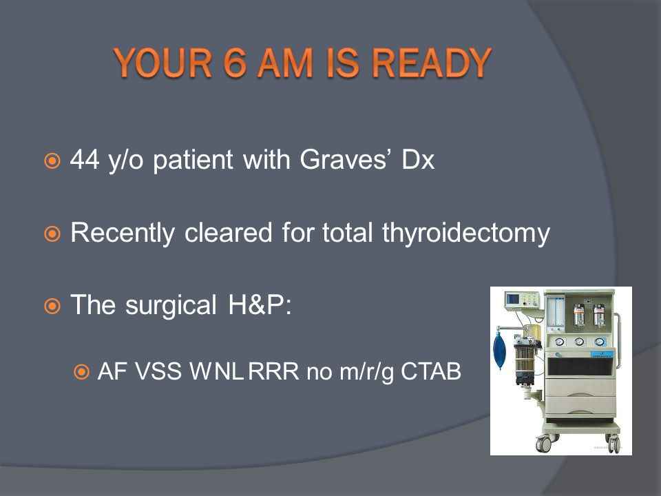  44 y/o patient with Graves' Dx  Recently cleared for total thyroidectomy  The surgical H&P:  AF VSS WNL RRR no m/r/g CTAB