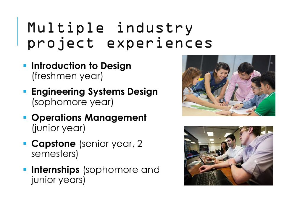 Multiple industry project experiences  Introduction to Design (freshmen year)  Engineering Systems Design (sophomore year)  Operations Management (junior year)  Capstone (senior year, 2 semesters)  Internships (sophomore and junior years)