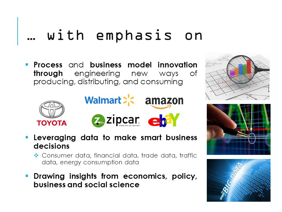 … with emphasis on  Process and business model innovation through engineering new ways of producing, distributing, and consuming  Leveraging data to make smart business decisions  Consumer data, financial data, trade data, traffic data, energy consumption data  Drawing insights from economics, policy, business and social science