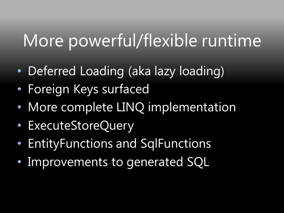 More powerful/flexible runtime Deferred Loading (aka lazy loading) Foreign Keys surfaced More complete LINQ implementation ExecuteStoreQuery EntityFunctions and SqlFunctions Improvements to generated SQL