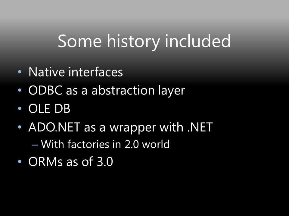 Some history included Native interfaces ODBC as a abstraction layer OLE DB ADO.NET as a wrapper with.NET – With factories in 2.0 world ORMs as of 3.0