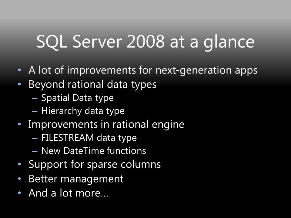 SQL Server 2008 at a glance A lot of improvements for next-generation apps Beyond rational data types – Spatial Data type – Hierarchy data type Improvements in rational engine – FILESTREAM data type – New DateTime functions Support for sparse columns Better management And a lot more…