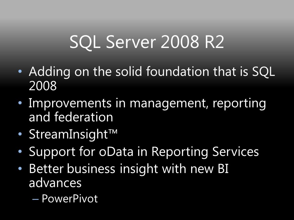 SQL Server 2008 R2 Adding on the solid foundation that is SQL 2008 Improvements in management, reporting and federation StreamInsight™ Support for oData in Reporting Services Better business insight with new BI advances – PowerPivot