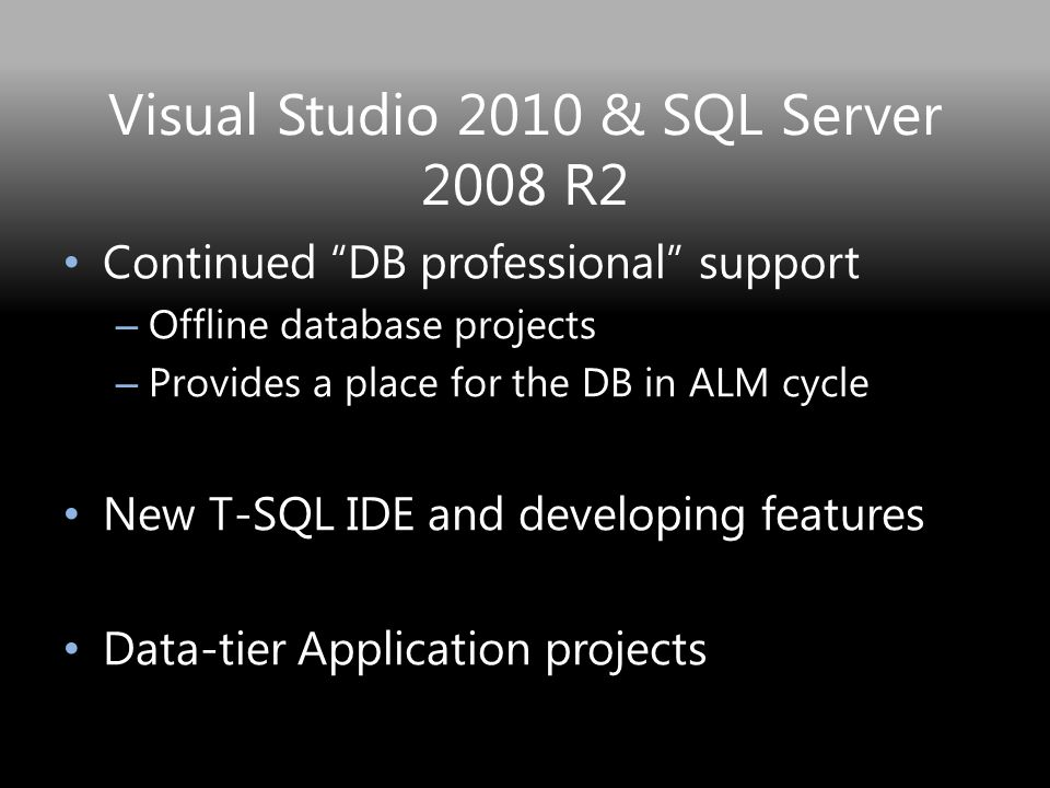Visual Studio 2010 & SQL Server 2008 R2 Continued DB professional support – Offline database projects – Provides a place for the DB in ALM cycle New T-SQL IDE and developing features Data-tier Application projects