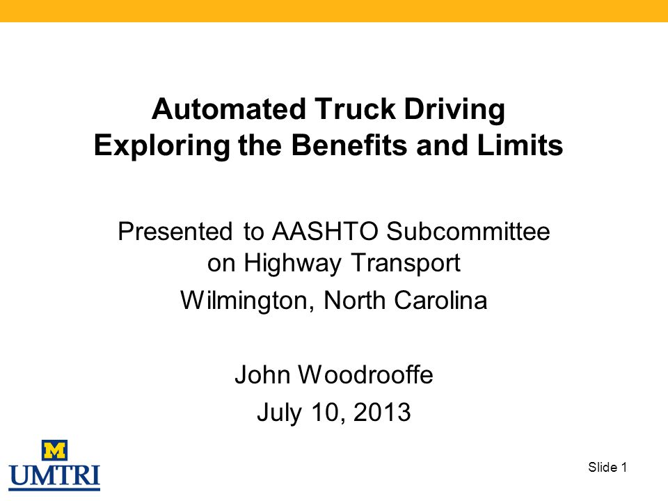 Automated Truck Driving Exploring the Benefits and Limits Presented to AASHTO Subcommittee on Highway Transport Wilmington, North Carolina John Woodro