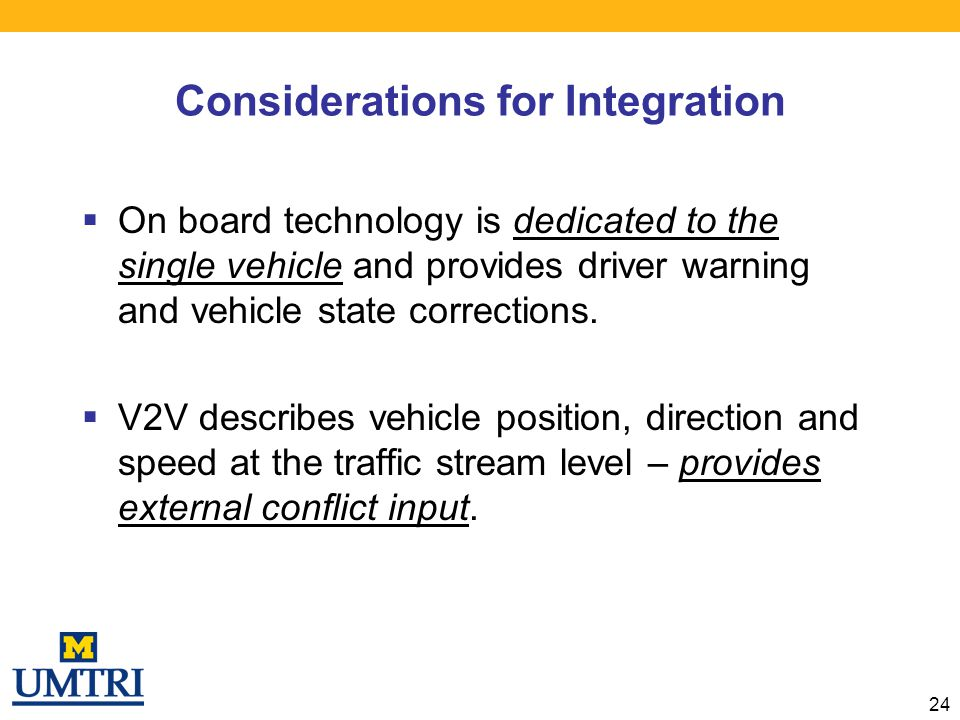Considerations for Integration  On board technology is dedicated to the single vehicle and provides driver warning and vehicle state corrections.  V