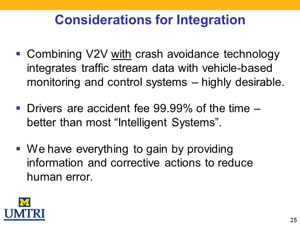 Considerations for Integration  Combining V2V with crash avoidance technology integrates traffic stream data with vehicle-based monitoring and contro