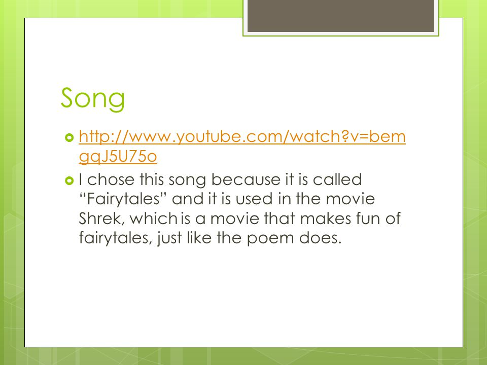 Song  http://www.youtube.com/watch v=bem gqJ5U75o http://www.youtube.com/watch v=bem gqJ5U75o  I chose this song because it is called Fairytales and it is used in the movie Shrek, which is a movie that makes fun of fairytales, just like the poem does.