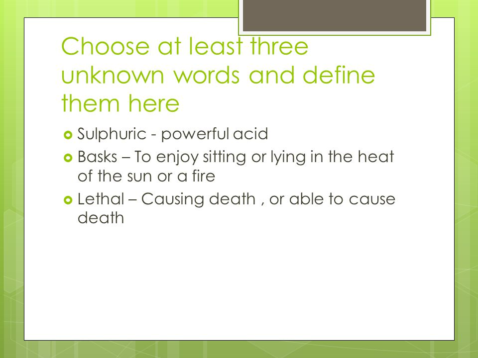 Choose at least three unknown words and define them here  Sulphuric - powerful acid  Basks – To enjoy sitting or lying in the heat of the sun or a fire  Lethal – Causing death, or able to cause death