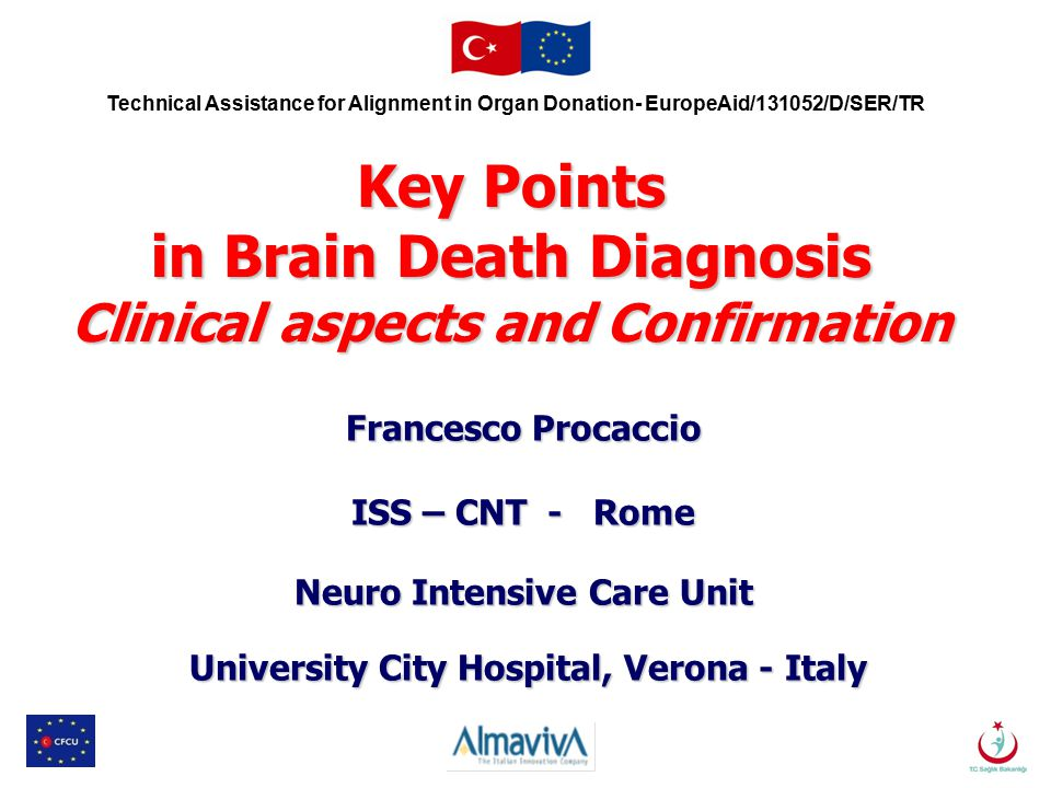 Technical Assistance for Alignment in Organ Donation- EuropeAid/131052/D/SER/TR Key Points in Brain Death Diagnosis Clinical aspects and Confirmation Francesco Procaccio ISS – CNT - Rome Neuro Intensive Care Unit University City Hospital, Verona - Italy University City Hospital, Verona - Italy