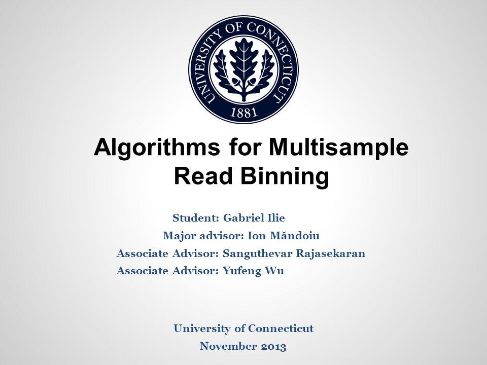 Algorithms for Multisample Read Binning Student: Gabriel Ilie Major advisor: Ion Măndoiu Associate Advisor: Sanguthevar Rajasekaran Associate Advisor:
