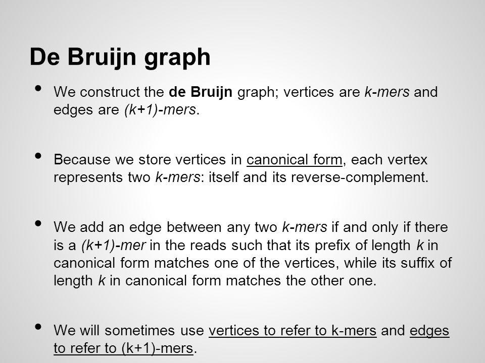 De Bruijn graph We construct the de Bruijn graph; vertices are k-mers and edges are (k+1)-mers. Because we store vertices in canonical form, each vert