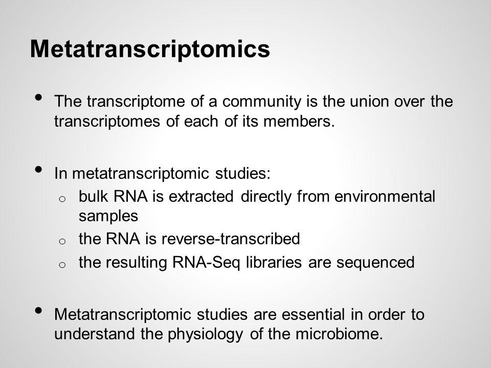Metatranscriptomics The transcriptome of a community is the union over the transcriptomes of each of its members. In metatranscriptomic studies: o bul