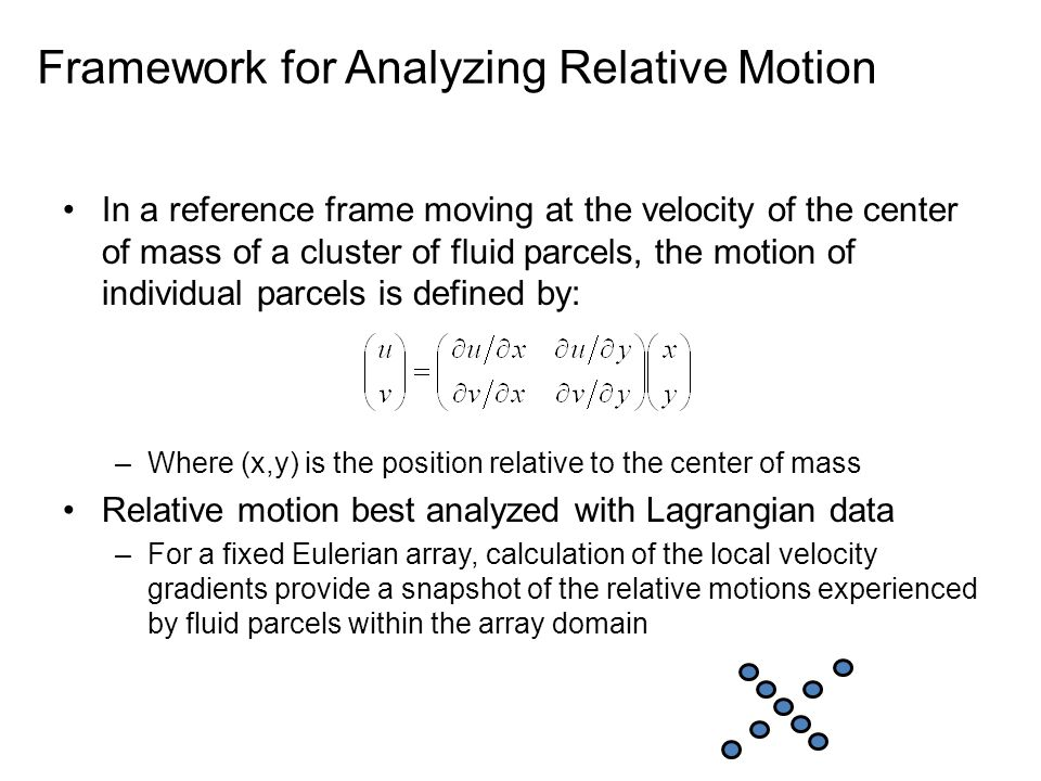 Framework for Analyzing Relative Motion In a reference frame moving at the velocity of the center of mass of a cluster of fluid parcels, the motion of individual parcels is defined by: –Where (x,y) is the position relative to the center of mass Relative motion best analyzed with Lagrangian data –For a fixed Eulerian array, calculation of the local velocity gradients provide a snapshot of the relative motions experienced by fluid parcels within the array domain