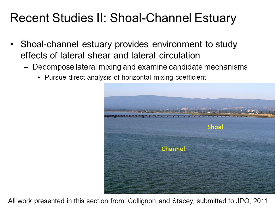 Recent Studies II: Shoal-Channel Estuary Shoal-channel estuary provides environment to study effects of lateral shear and lateral circulation –Decompose lateral mixing and examine candidate mechanisms Pursue direct analysis of horizontal mixing coefficient Shoal Channel All work presented in this section from: Collignon and Stacey, submitted to JPO, 2011