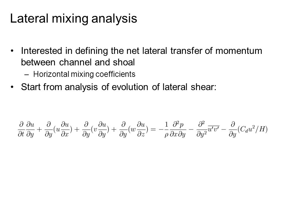 Lateral mixing analysis Interested in defining the net lateral transfer of momentum between channel and shoal –Horizontal mixing coefficients Start from analysis of evolution of lateral shear: