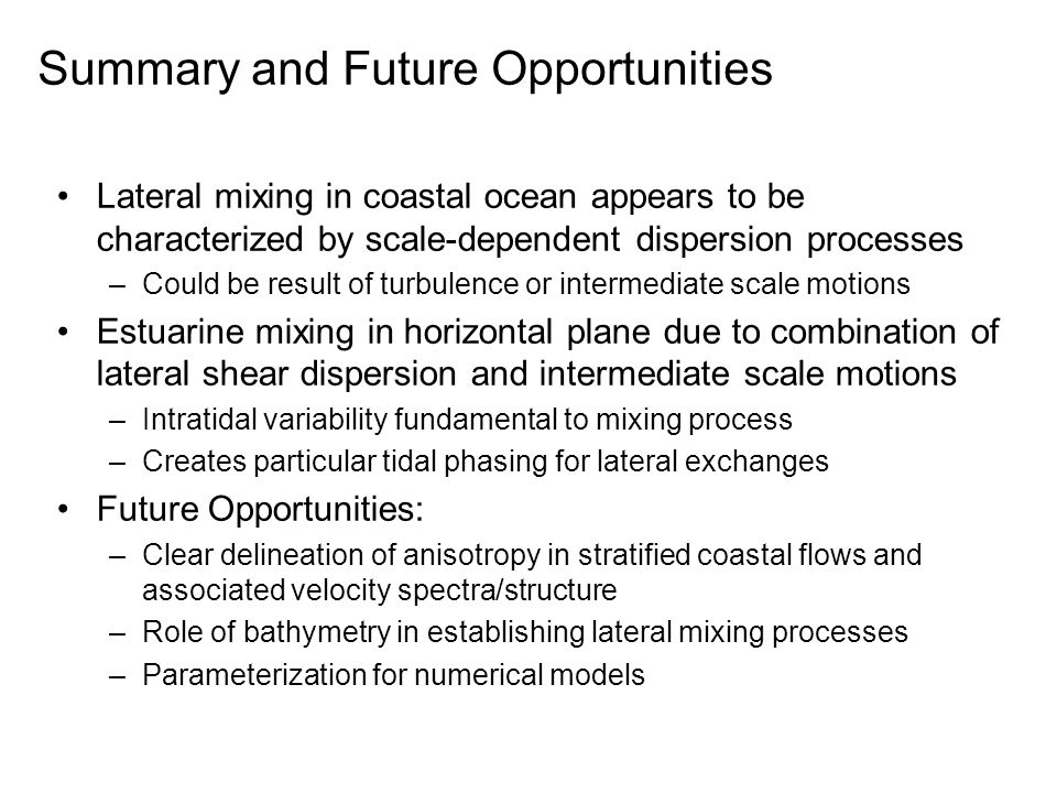 Summary and Future Opportunities Lateral mixing in coastal ocean appears to be characterized by scale-dependent dispersion processes –Could be result of turbulence or intermediate scale motions Estuarine mixing in horizontal plane due to combination of lateral shear dispersion and intermediate scale motions –Intratidal variability fundamental to mixing process –Creates particular tidal phasing for lateral exchanges Future Opportunities: –Clear delineation of anisotropy in stratified coastal flows and associated velocity spectra/structure –Role of bathymetry in establishing lateral mixing processes –Parameterization for numerical models