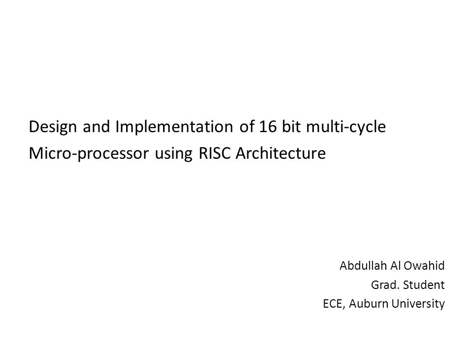 Design and Implementation of 16 bit multi-cycle Micro-processor using RISC Architecture Abdullah Al Owahid Grad.