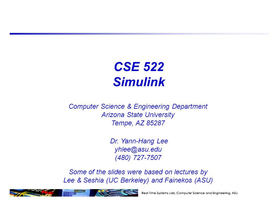 CSE 522 Simulink Some of the slides were based on lectures by Lee & Seshia (UC Berkeley) and Fainekos (ASU) Computer Science & Engineering Department