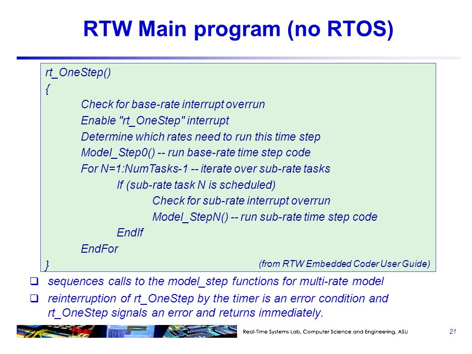 RTW Main program (no RTOS)  sequences calls to the model_step functions for multi-rate model  reinterruption of rt_OneStep by the timer is an error condition and rt_OneStep signals an error and returns immediately.
