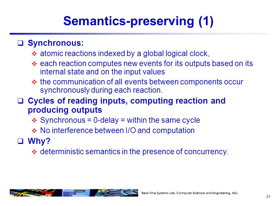 Semantics-preserving (1)  Synchronous:  atomic reactions indexed by a global logical clock,  each reaction computes new events for its outputs base