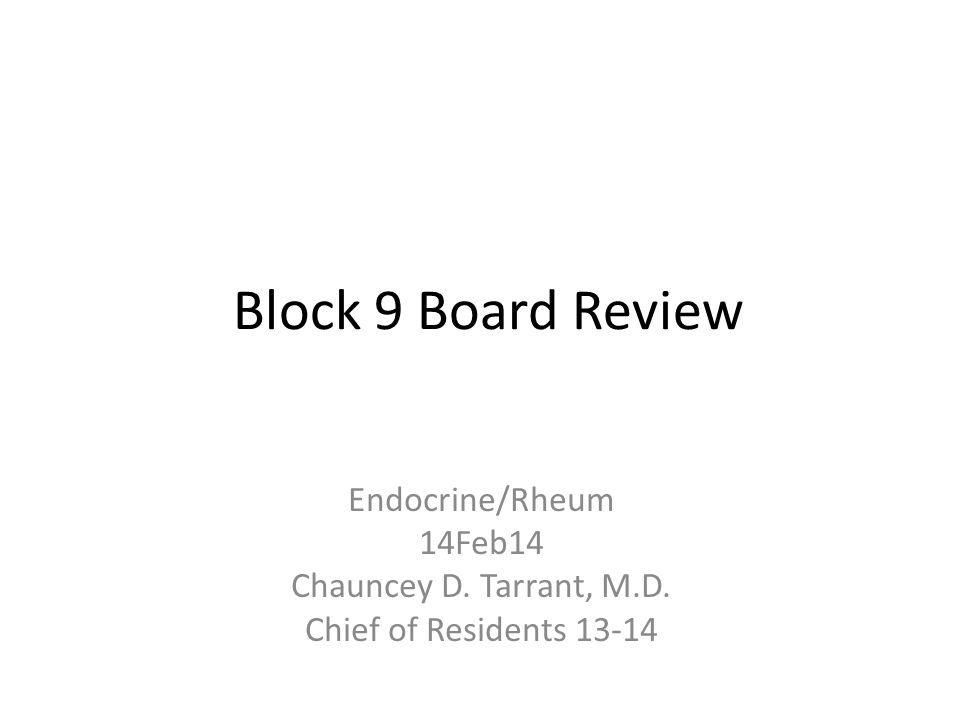 Block 9 Board Review Endocrine/Rheum 14Feb14 Chauncey D. Tarrant, M.D. Chief of Residents 13-14