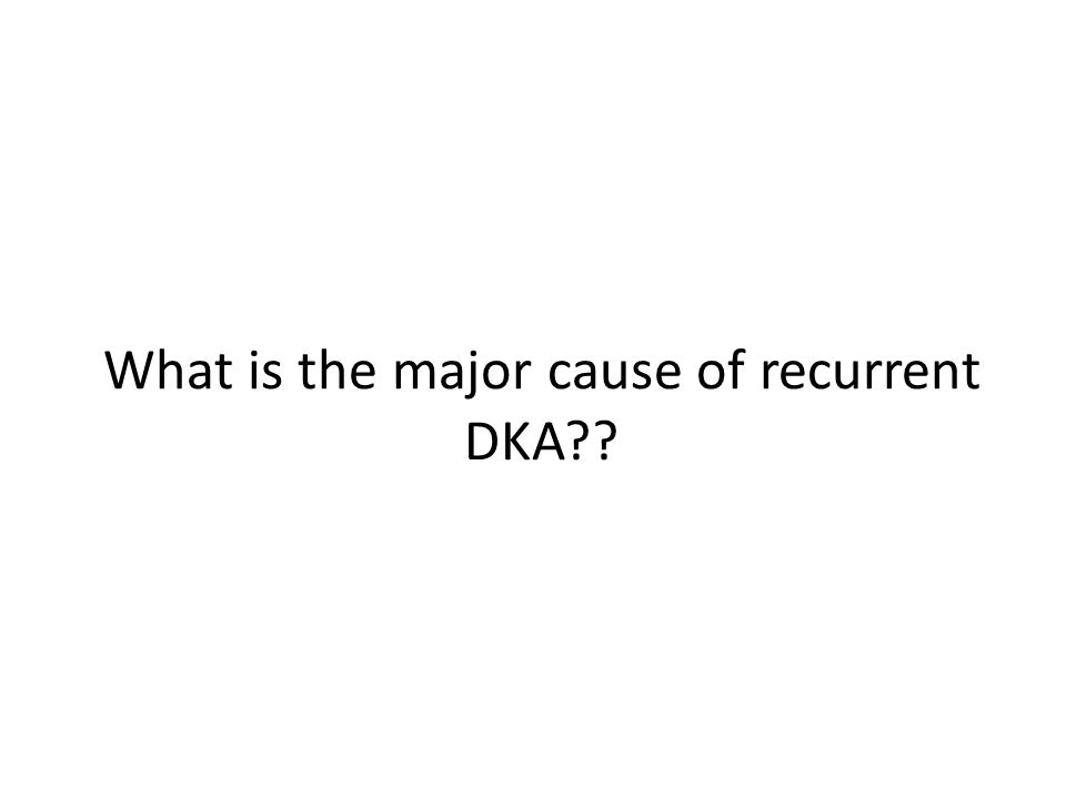 What is the major cause of recurrent DKA