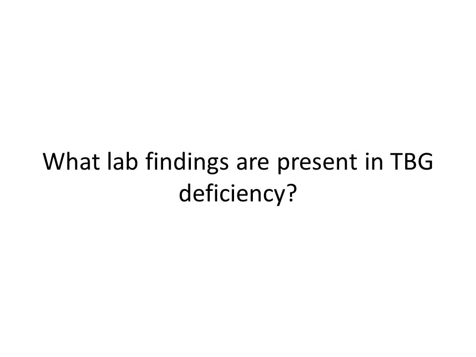 What lab findings are present in TBG deficiency?